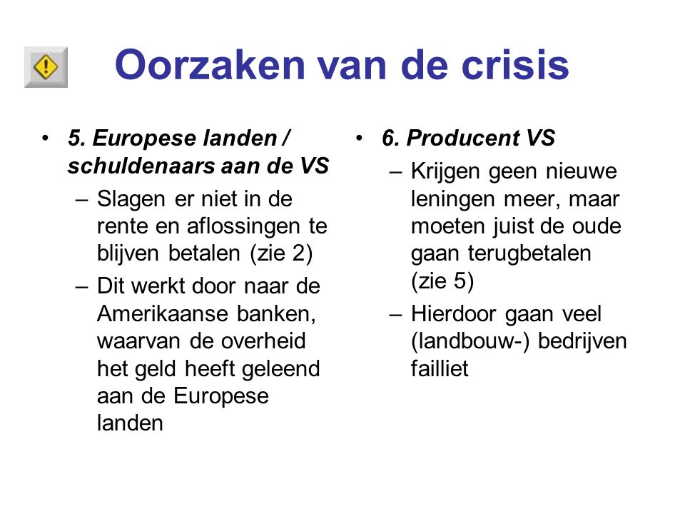 Oorzaken van de crisis 5. Europese landen / schuldenaars aan de VS –Slagen er niet in de rente en aflossingen te blijven betalen (zie 2) –Dit werkt do