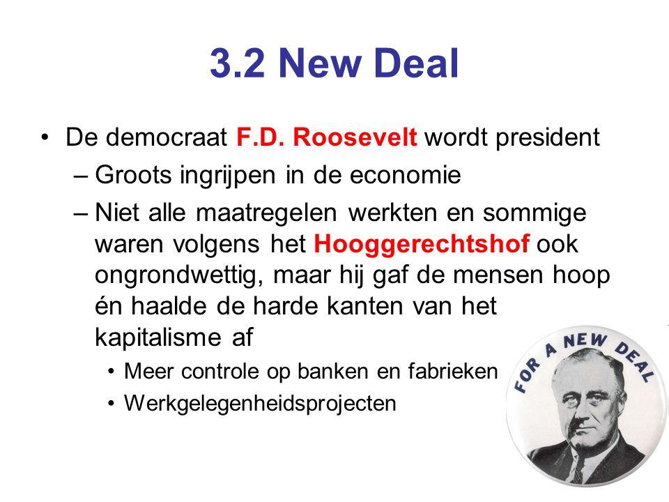 3.2 New Deal De democraat F.D. Roosevelt wordt president –Groots ingrijpen in de economie –Niet alle maatregelen werkten en sommige waren volgens het