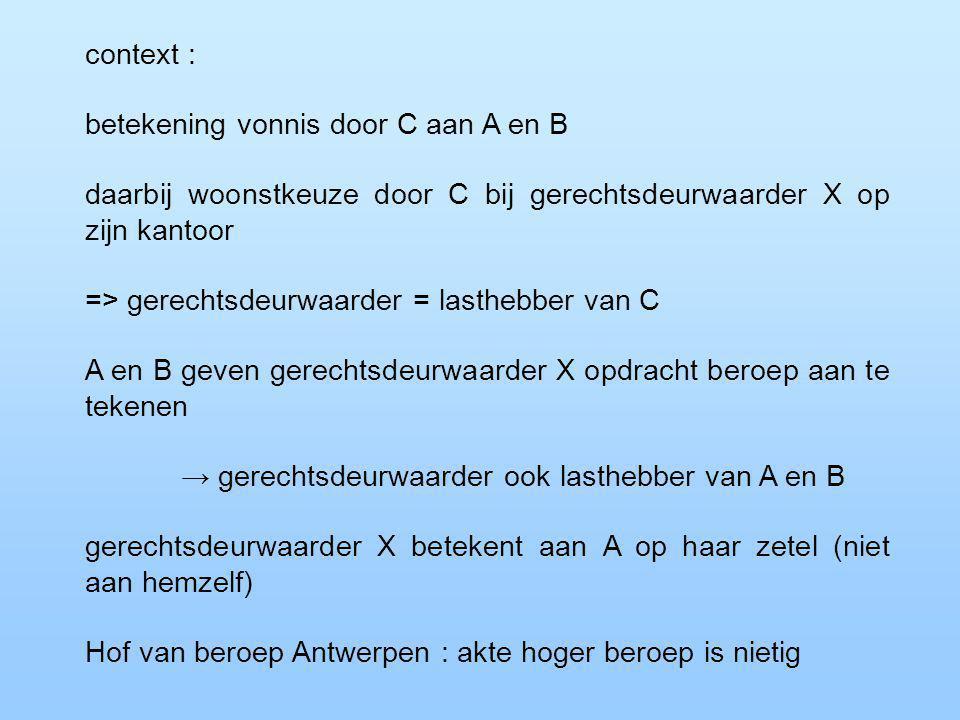 context : betekening vonnis door C aan A en B daarbij woonstkeuze door C bij gerechtsdeurwaarder X op zijn kantoor => gerechtsdeurwaarder = lasthebber van C A en B geven gerechtsdeurwaarder X opdracht beroep aan te tekenen → gerechtsdeurwaarder ook lasthebber van A en B gerechtsdeurwaarder X betekent aan A op haar zetel (niet aan hemzelf) Hof van beroep Antwerpen : akte hoger beroep is nietig