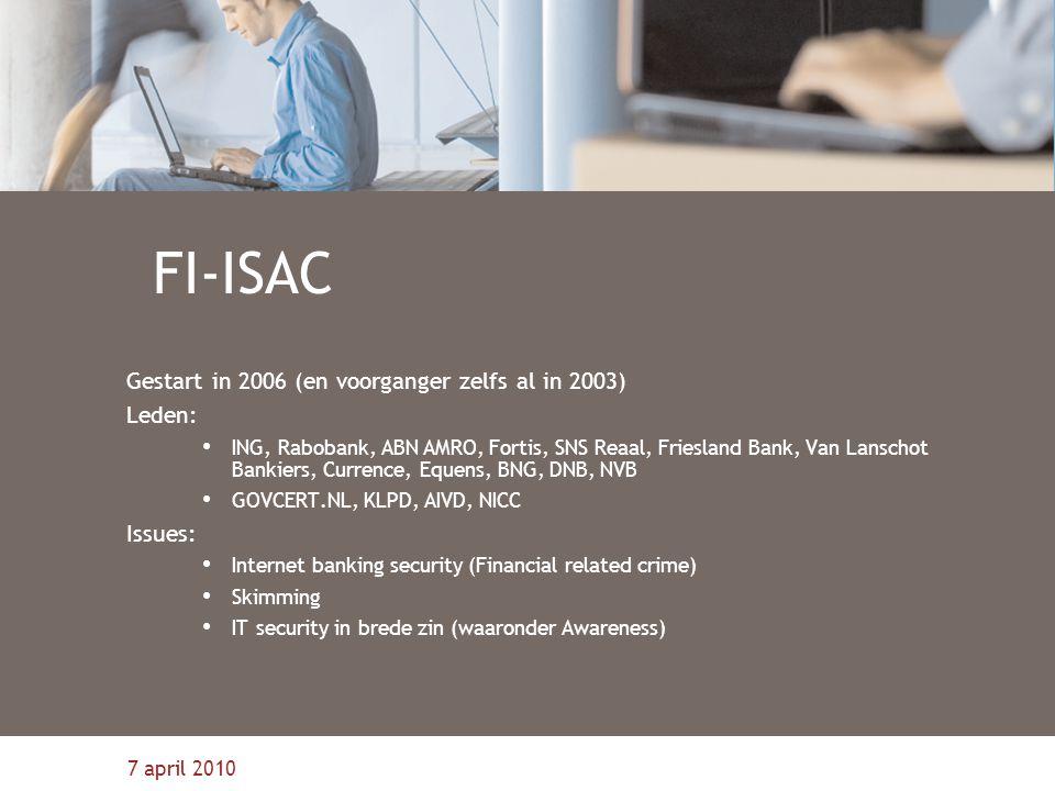 7 april 2010 FI-ISAC Gestart in 2006 (en voorganger zelfs al in 2003) Leden: ING, Rabobank, ABN AMRO, Fortis, SNS Reaal, Friesland Bank, Van Lanschot