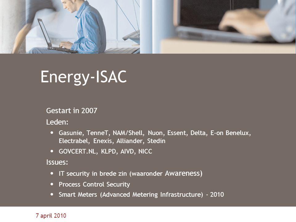 7 april 2010 Energy-ISAC Gestart in 2007 Leden: Gasunie, TenneT, NAM/Shell, Nuon, Essent, Delta, E-on Benelux, Electrabel, Enexis, Alliander, Stedin G