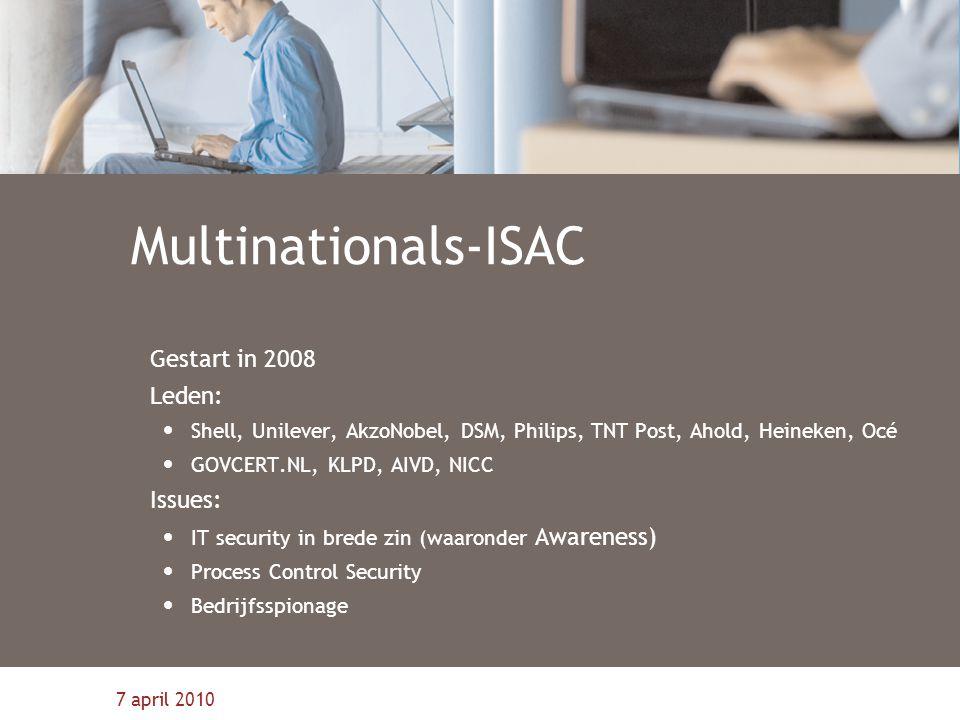 7 april 2010 Multinationals-ISAC Gestart in 2008 Leden: Shell, Unilever, AkzoNobel, DSM, Philips, TNT Post, Ahold, Heineken, Océ GOVCERT.NL, KLPD, AIVD, NICC Issues: IT security in brede zin (waaronder Awareness) Process Control Security Bedrijfsspionage