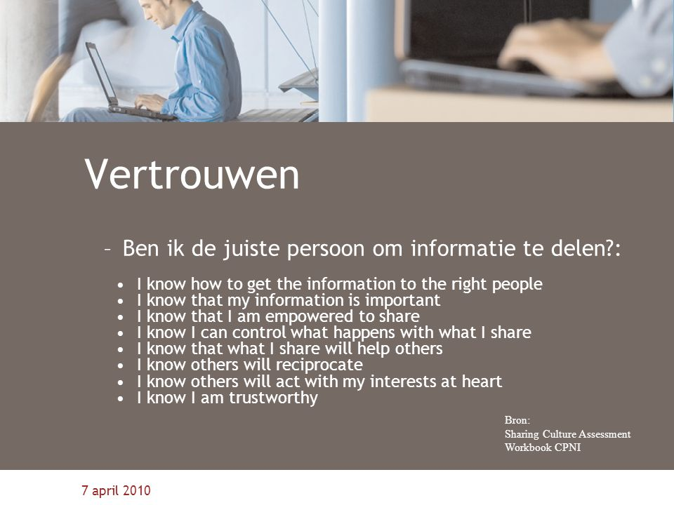 7 april 2010 Vertrouwen –Ben ik de juiste persoon om informatie te delen?: I know how to get the information to the right people I know that my information is important I know that I am empowered to share I know I can control what happens with what I share I know that what I share will help others I know others will reciprocate I know others will act with my interests at heart I know I am trustworthy Bron: Sharing Culture Assessment Workbook CPNI