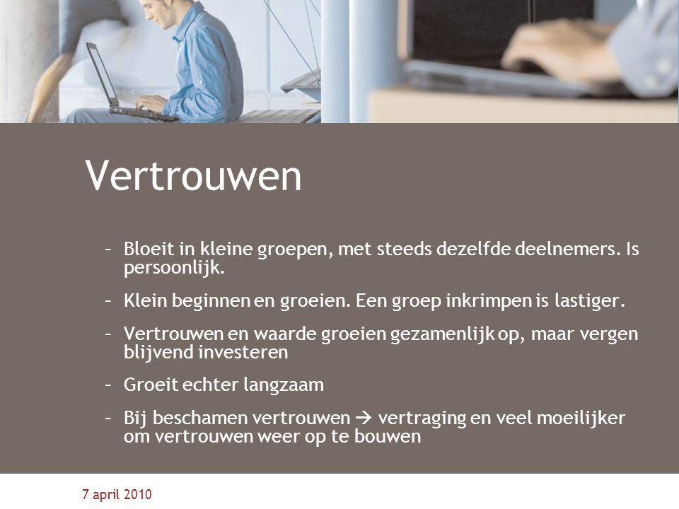 7 april 2010 Vertrouwen –Bloeit in kleine groepen, met steeds dezelfde deelnemers. Is persoonlijk. –Klein beginnen en groeien. Een groep inkrimpen is
