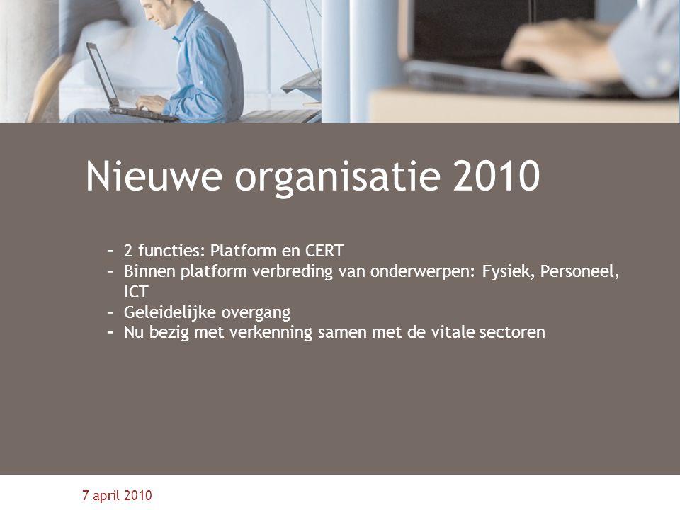 7 april 2010 Nieuwe organisatie 2010 - 2 functies: Platform en CERT - Binnen platform verbreding van onderwerpen: Fysiek, Personeel, ICT - Geleidelijke overgang - Nu bezig met verkenning samen met de vitale sectoren