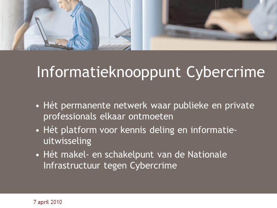7 april 2010 Informatieknooppunt Cybercrime Hét permanente netwerk waar publieke en private professionals elkaar ontmoeten Hét platform voor kennis de