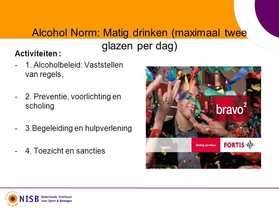 Alcohol Norm: Matig drinken (maximaal twee glazen per dag) Activiteiten : -1. Alcoholbeleid: Vaststellen van regels, -2. Preventie, voorlichting en sc