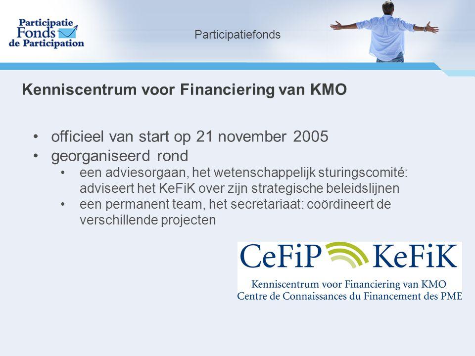 Participatiefonds officieel van start op 21 november 2005 georganiseerd rond een adviesorgaan, het wetenschappelijk sturingscomité: adviseert het KeFiK over zijn strategische beleidslijnen een permanent team, het secretariaat: coördineert de verschillende projecten Kenniscentrum voor Financiering van KMO