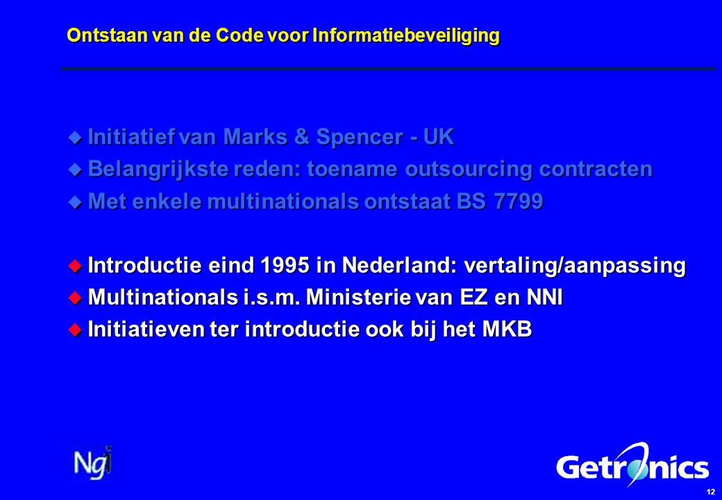 12 Ontstaan van de Code voor Informatiebeveiliging  Initiatief van Marks & Spencer - UK  Belangrijkste reden: toename outsourcing contracten  Met enkele multinationals ontstaat BS 7799  Introductie eind 1995 in Nederland: vertaling/aanpassing  Multinationals i.s.m.