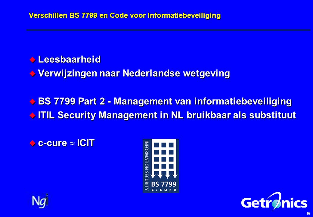 15 Verschillen BS 7799 en Code voor Informatiebeveiliging  Leesbaarheid  Verwijzingen naar Nederlandse wetgeving  BS 7799 Part 2 - Management van informatiebeveiliging  ITIL Security Management in NL bruikbaar als substituut  c-cure ICIT  c-cure  ICIT