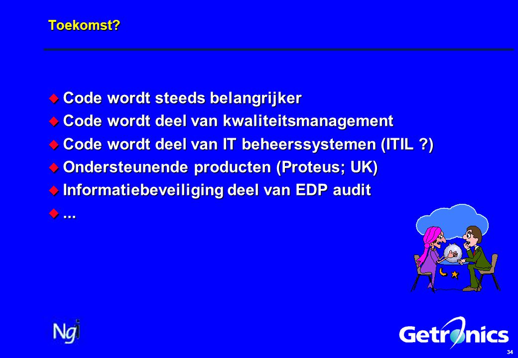 34 Toekomst?  Code wordt steeds belangrijker  Code wordt deel van kwaliteitsmanagement  Code wordt deel van IT beheerssystemen (ITIL ?)  Ondersteu