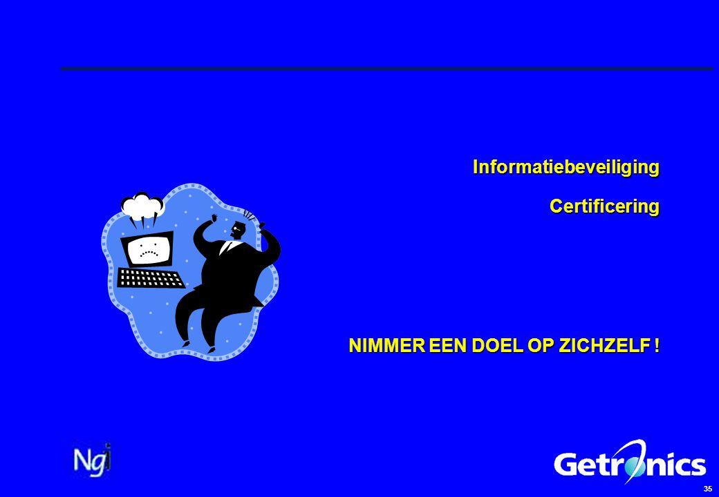35 Informatiebeveiliging Certificering NIMMER EEN DOEL OP ZICHZELF !