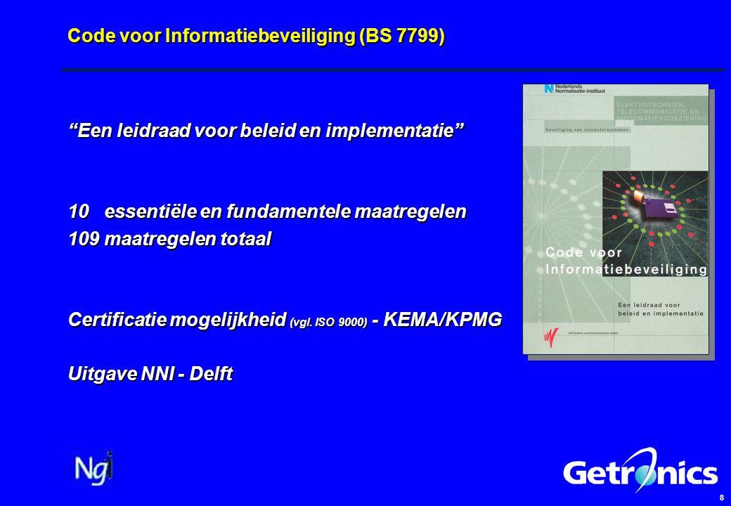 8 Code voor Informatiebeveiliging (BS 7799) Een leidraad voor beleid en implementatie 10 essentiële en fundamentele maatregelen 109 maatregelen totaal Certificatie mogelijkheid (vgl.
