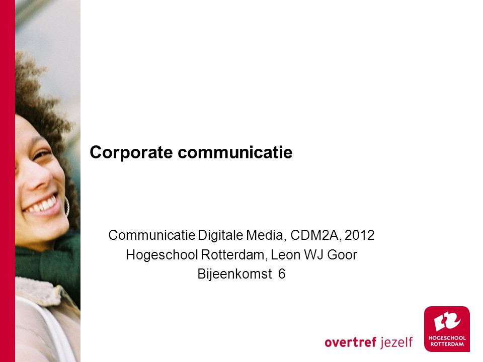 Corporate communicatie Communicatie Digitale Media, CDM2A, 2012 Hogeschool Rotterdam, Leon WJ Goor Bijeenkomst 6