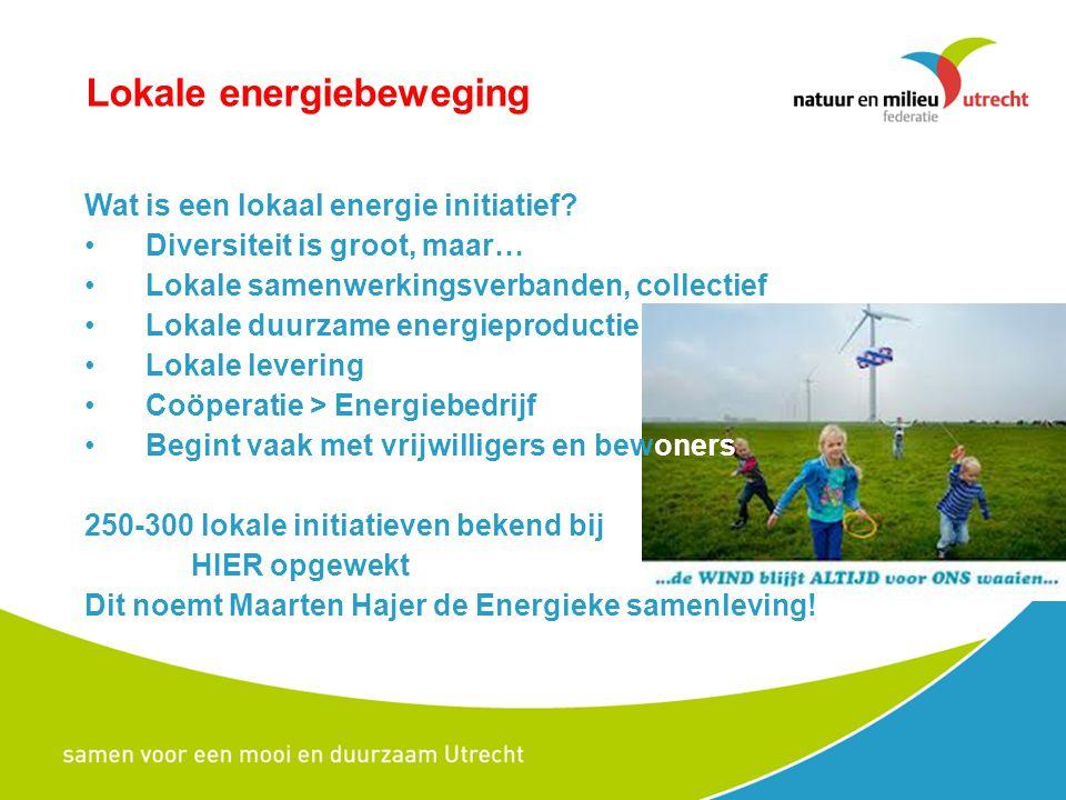 Lokale energiebeweging bijvoorbeeld: -Energie U > stad Utrecht, wind + pv, bewoners -Grunneger power > stad Groningen, pv, vve+gem -Thermo Bello > Culemborg, warmte, bewoners -LochemEnergie > Lochem, zon/wind, dorpsraad + gem -NHEC > N-H, energie van HVC, HVC + gemeenten -Texel Energie > Texel, streven zelfvoorziening > De realisatie blijft nog achter!