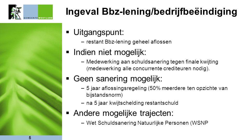 5 Ingeval Bbz-lening/bedrijfbeëindiging  Uitgangspunt: –restant Bbz-lening geheel aflossen  Indien niet mogelijk: –Medewerking aan schuldsanering te