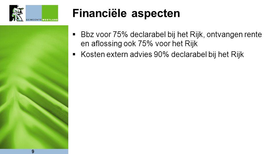 9 Financiële aspecten  Bbz voor 75% declarabel bij het Rijk, ontvangen rente en aflossing ook 75% voor het Rijk  Kosten extern advies 90% declarabel