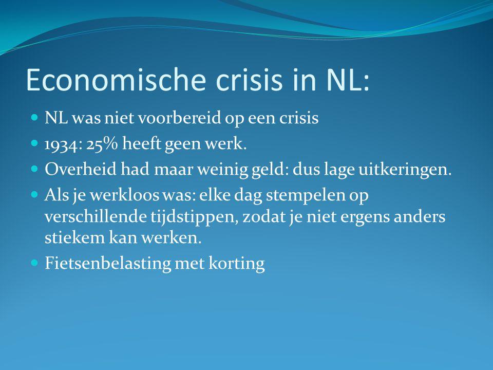 Economische crisis in NL: NL was niet voorbereid op een crisis 1934: 25% heeft geen werk. Overheid had maar weinig geld: dus lage uitkeringen. Als je