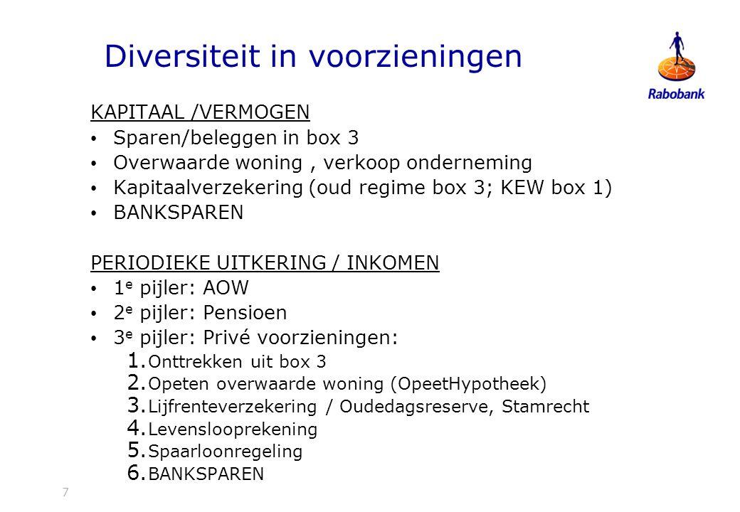 7 Diversiteit in voorzieningen KAPITAAL /VERMOGEN Sparen/beleggen in box 3 Overwaarde woning, verkoop onderneming Kapitaalverzekering (oud regime box 3; KEW box 1) BANKSPAREN PERIODIEKE UITKERING / INKOMEN 1 e pijler: AOW 2 e pijler: Pensioen 3 e pijler: Privé voorzieningen: 1.