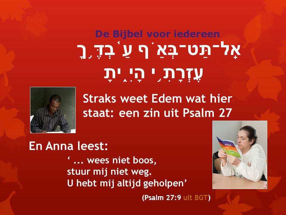אַֽל־תַּט־בְּאַ ֗ ף עַ ֫ בְדֶּ ֥ ךָ עֶזְרָתִ ֥ י הָיִ ֑ יתָ Straks weet Edem wat hier staat: een zin uit Psalm 27 En Anna leest: '...
