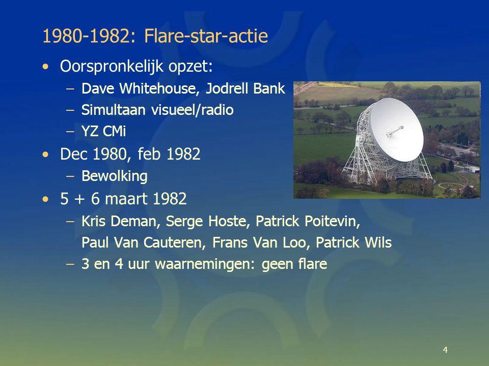 4 1980-1982: Flare-star-actie Oorspronkelijk opzet: –Dave Whitehouse, Jodrell Bank –Simultaan visueel/radio –YZ CMi Dec 1980, feb 1982 –Bewolking 5 + 6 maart 1982 –Kris Deman, Serge Hoste, Patrick Poitevin, Paul Van Cauteren, Frans Van Loo, Patrick Wils –3 en 4 uur waarnemingen: geen flare