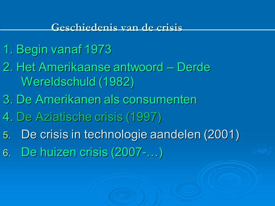 Geschiedenis van de crisis 1. Begin vanaf 1973 2. Het Amerikaanse antwoord – Derde Wereldschuld (1982) 3. De Amerikanen als consumenten 4. De Aziatisc