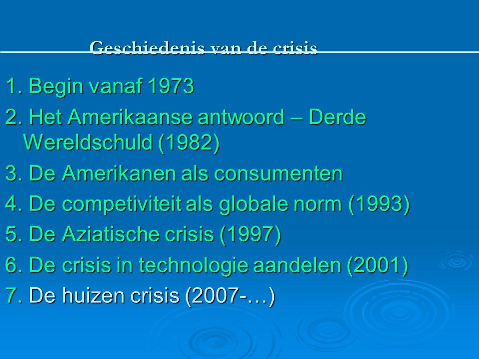 Geschiedenis van de crisis 1. Begin vanaf 1973 2. Het Amerikaanse antwoord – Derde Wereldschuld (1982) 3. De Amerikanen als consumenten 4. De competiv