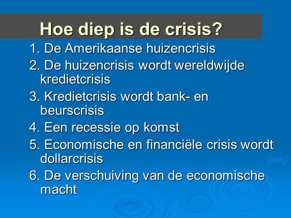Hoe diep is de crisis? 1. De Amerikaanse huizencrisis 2. De huizencrisis wordt wereldwijde kredietcrisis 3. Kredietcrisis wordt bank- en beurscrisis 4
