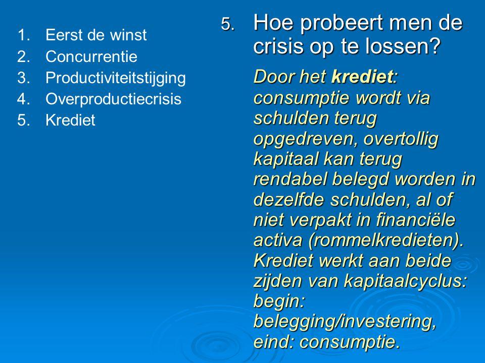 5. Hoe probeert men de crisis op te lossen? Door het krediet: consumptie wordt via schulden terug opgedreven, overtollig kapitaal kan terug rendabel b