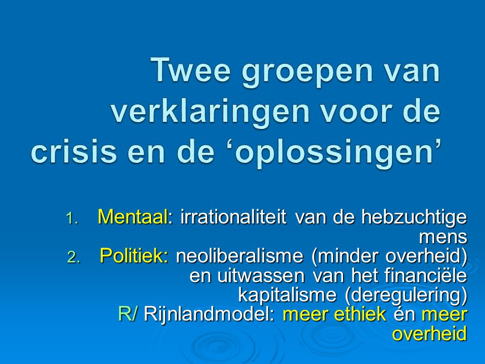 1. Mentaal: irrationaliteit van de hebzuchtige mens 2. Politiek: neoliberalisme (minder overheid) en uitwassen van het financiële kapitalisme (deregul