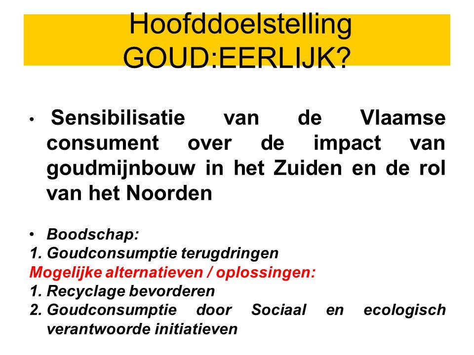 Sensibilisatie van de Vlaamse consument over de impact van goudmijnbouw in het Zuiden en de rol van het Noorden Boodschap: 1.Goudconsumptie terugdringen Mogelijke alternatieven / oplossingen: 1.Recyclage bevorderen 2.Goudconsumptie door Sociaal en ecologisch verantwoorde initiatieven Hoofddoelstelling GOUD:EERLIJK