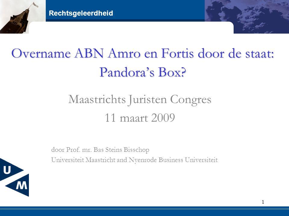 Rechtsgeleerdheid 1 Overname ABN Amro en Fortis door de staat: Pandora's Box? Maastrichts Juristen Congres 11 maart 2009 door Prof. mr. Bas Steins Bis