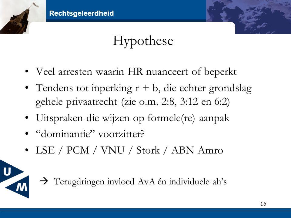 Rechtsgeleerdheid 16 Hypothese Veel arresten waarin HR nuanceert of beperkt Tendens tot inperking r + b, die echter grondslag gehele privaatrecht (zie