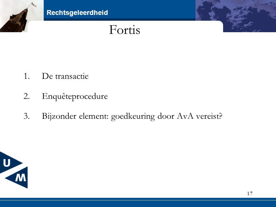 Rechtsgeleerdheid 17 Fortis 1.De transactie 2.Enquêteprocedure 3.Bijzonder element: goedkeuring door AvA vereist?