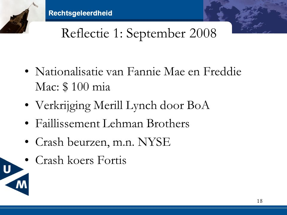 Rechtsgeleerdheid 18 Reflectie 1: September 2008 Nationalisatie van Fannie Mae en Freddie Mac: $ 100 mia Verkrijging Merill Lynch door BoA Faillisseme