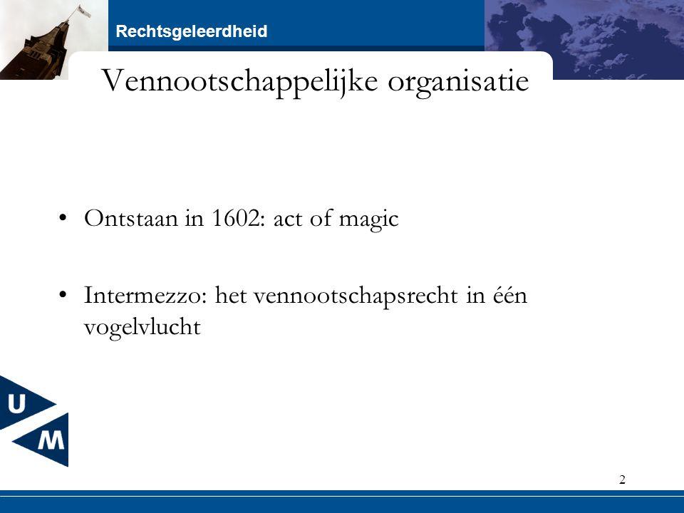 Rechtsgeleerdheid 2 Vennootschappelijke organisatie Ontstaan in 1602: act of magic Intermezzo: het vennootschapsrecht in één vogelvlucht