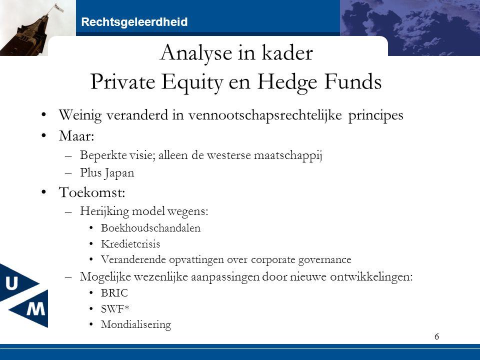 Rechtsgeleerdheid 6 Analyse in kader Private Equity en Hedge Funds Weinig veranderd in vennootschapsrechtelijke principes Maar: –Beperkte visie; allee