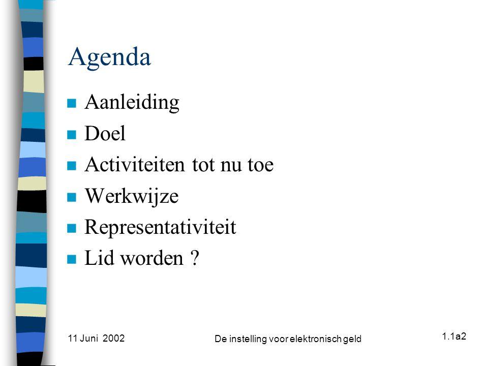 1.1a2 11 Juni 2002 De instelling voor elektronisch geld Agenda n Aanleiding n Doel n Activiteiten tot nu toe n Werkwijze n Representativiteit n Lid worden