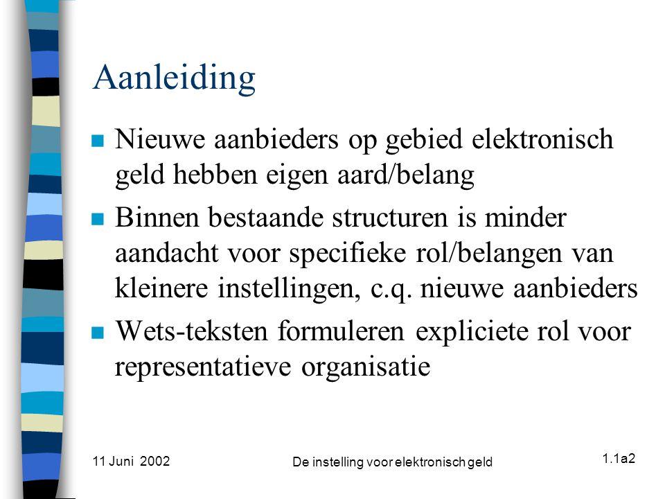 1.1a2 11 Juni 2002 De instelling voor elektronisch geld Aanleiding n Nieuwe aanbieders op gebied elektronisch geld hebben eigen aard/belang n Binnen bestaande structuren is minder aandacht voor specifieke rol/belangen van kleinere instellingen, c.q.