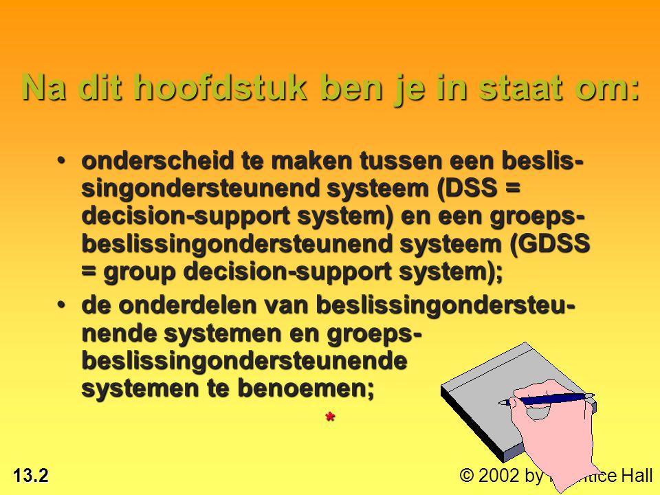 13.2 © 2002 by Prentice Hall Na dit hoofdstuk ben je in staat om: onderscheid te maken tussen een beslis- singondersteunend systeem (DSS = decision-support system) en een groeps- beslissingondersteunend systeem (GDSS = group decision-support system);onderscheid te maken tussen een beslis- singondersteunend systeem (DSS = decision-support system) en een groeps- beslissingondersteunend systeem (GDSS = group decision-support system); de onderdelen van beslissingondersteu- nende systemen en groeps- beslissingondersteunende systemen te benoemen;de onderdelen van beslissingondersteu- nende systemen en groeps- beslissingondersteunende systemen te benoemen;*