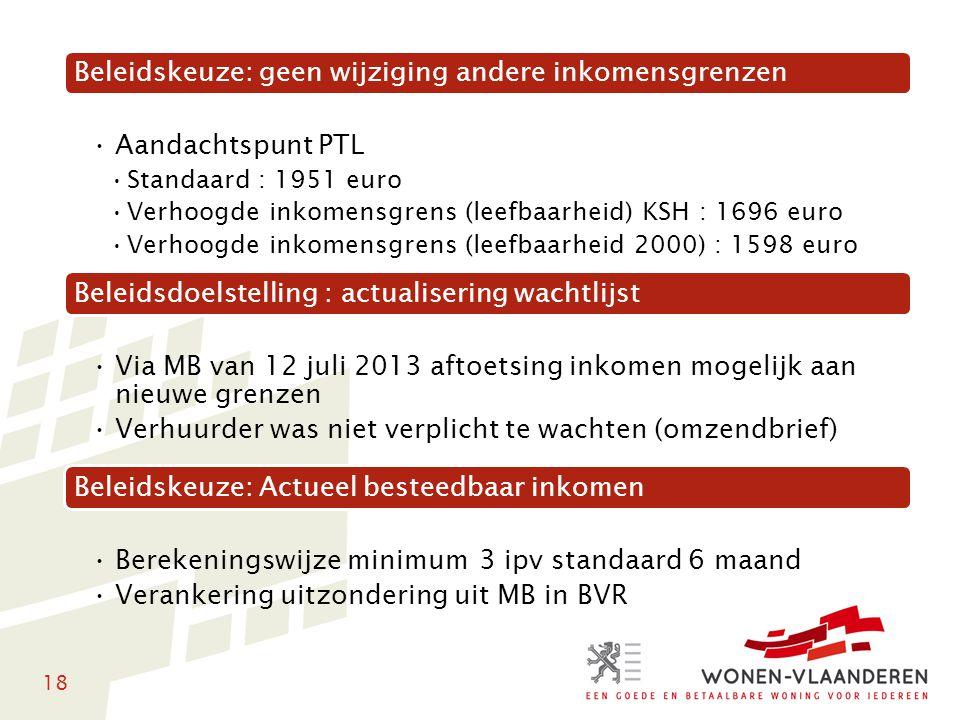 18 Beleidskeuze: geen wijziging andere inkomensgrenzen Aandachtspunt PTL Standaard : 1951 euro Verhoogde inkomensgrens (leefbaarheid) KSH : 1696 euro