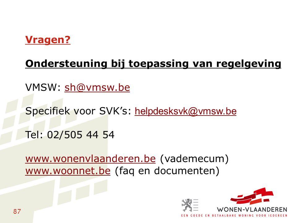 87 Vragen? Ondersteuning bij toepassing van regelgeving VMSW: sh@vmsw.besh@vmsw.be Specifiek voor SVK's: helpdesksvk@vmsw.be helpdesksvk@vmsw.be Tel: