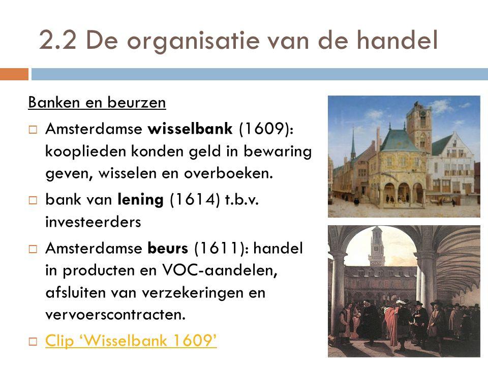 2.2 De organisatie van de handel Banken en beurzen  Amsterdamse wisselbank (1609): kooplieden konden geld in bewaring geven, wisselen en overboeken.
