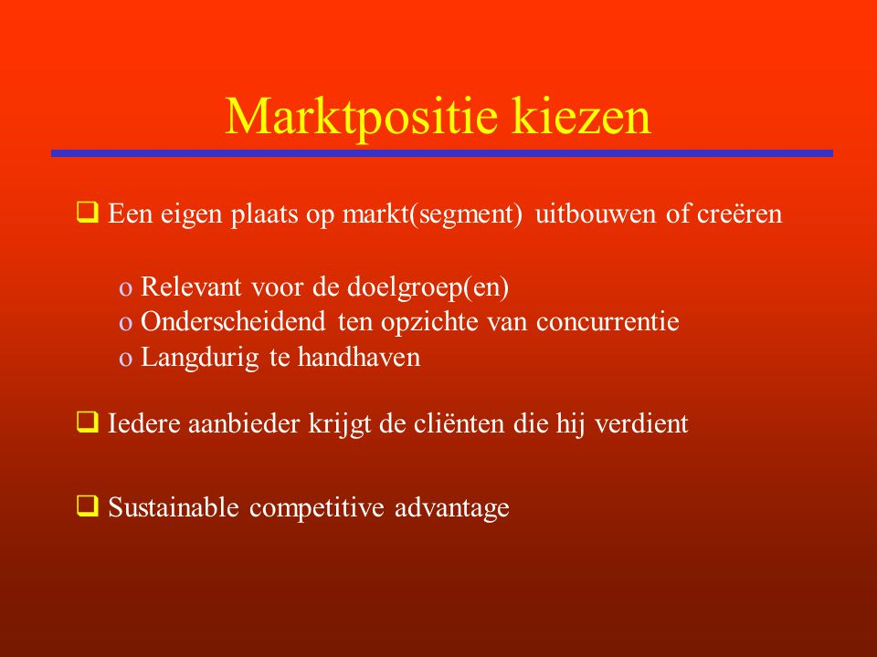 Marktpositie kiezen  Een eigen plaats op markt(segment) uitbouwen of creëren  Iedere aanbieder krijgt de cliënten die hij verdient  Sustainable competitive advantage o Relevant voor de doelgroep(en) o Onderscheidend ten opzichte van concurrentie o Langdurig te handhaven