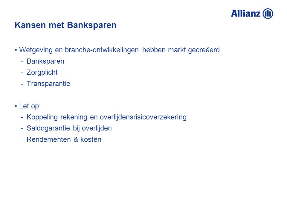 Kansen met Banksparen Wetgeving en branche-ontwikkelingen hebben markt gecreëerd -Banksparen -Zorgplicht -Transparantie Let op: -Koppeling rekening en