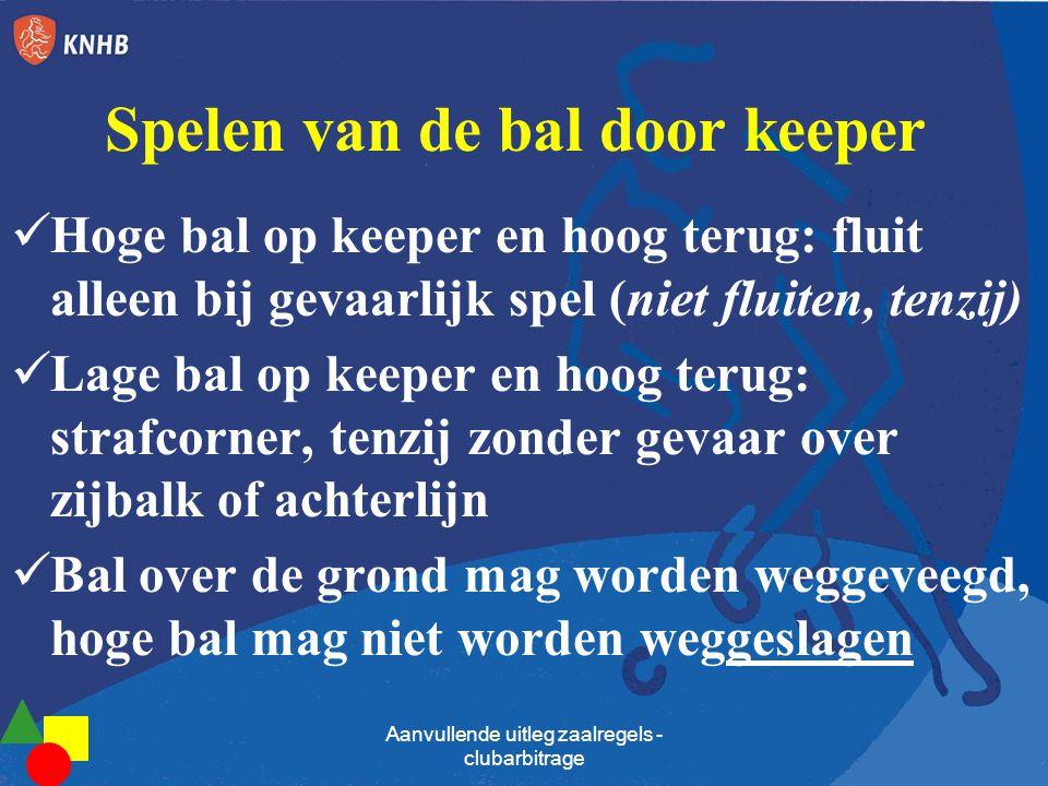 Spelen van de bal door keeper Hoge bal op keeper en hoog terug: fluit alleen bij gevaarlijk spel (niet fluiten, tenzij) Lage bal op keeper en hoog ter