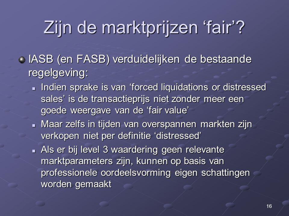 16 Zijn de marktprijzen 'fair'? IASB (en FASB) verduidelijken de bestaande regelgeving: Indien sprake is van 'forced liquidations or distressed sales'