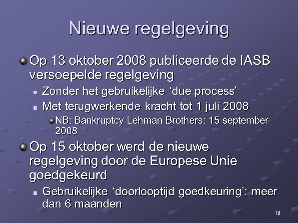 18 Nieuwe regelgeving Op 13 oktober 2008 publiceerde de IASB versoepelde regelgeving Zonder het gebruikelijke 'due process' Zonder het gebruikelijke 'due process' Met terugwerkende kracht tot 1 juli 2008 Met terugwerkende kracht tot 1 juli 2008 NB: Bankruptcy Lehman Brothers: 15 september 2008 Op 15 oktober werd de nieuwe regelgeving door de Europese Unie goedgekeurd Gebruikelijke 'doorlooptijd goedkeuring': meer dan 6 maanden Gebruikelijke 'doorlooptijd goedkeuring': meer dan 6 maanden