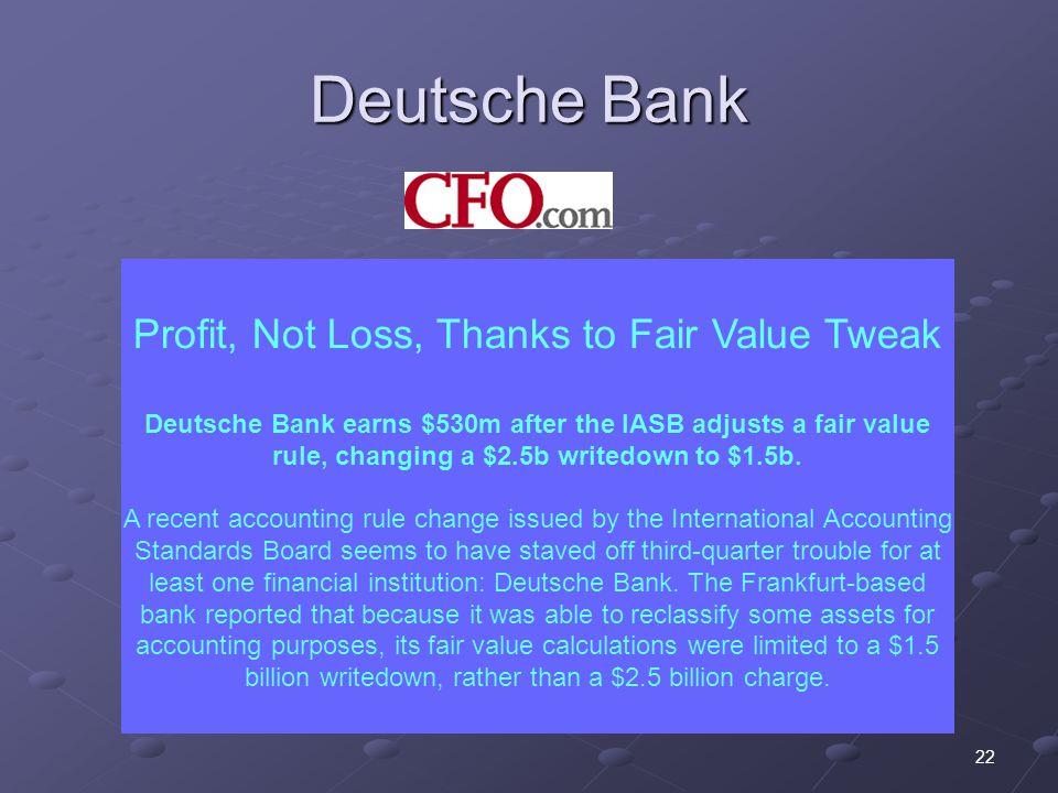 22 Deutsche Bank Profit, Not Loss, Thanks to Fair Value Tweak Deutsche Bank earns $530m after the IASB adjusts a fair value rule, changing a $2.5b writedown to $1.5b.
