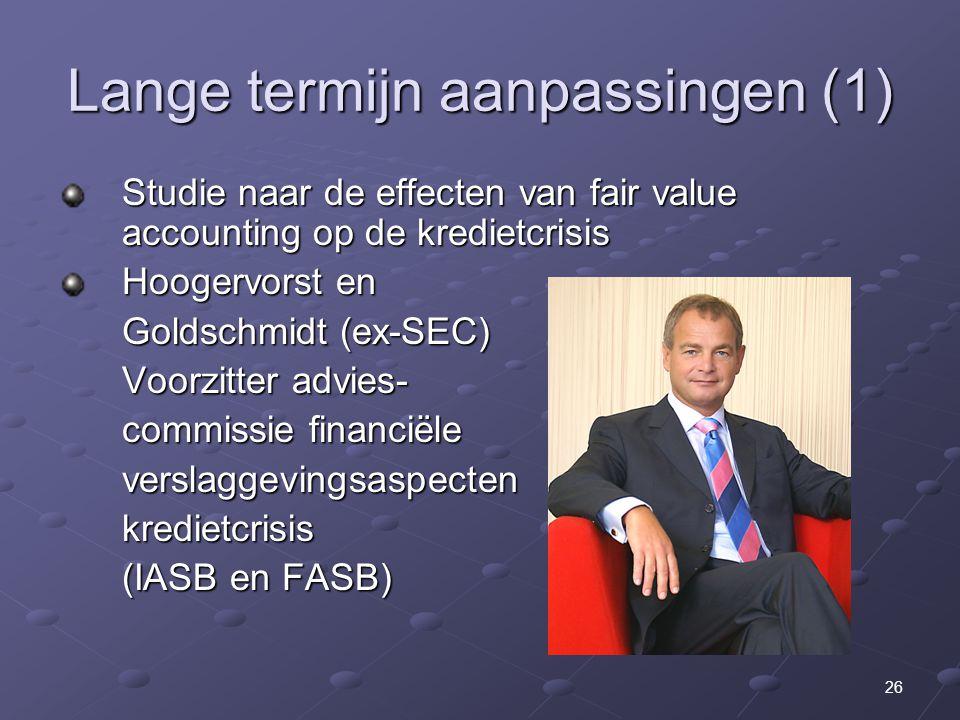 26 Lange termijn aanpassingen (1) Studie naar de effecten van fair value accounting op de kredietcrisis Hoogervorst en Goldschmidt (ex-SEC) Voorzitter advies- commissie financiële verslaggevingsaspectenkredietcrisis (IASB en FASB)